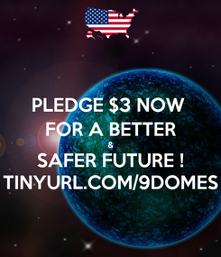 Poster: PLEDGE $3 NOW  FOR A BETTER & SAFER FUTURE ! TINYURL.COM/9DOMES