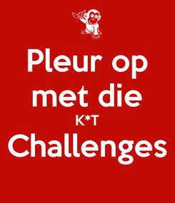 Poster: Pleur op met die K*T Challenges