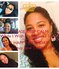 Poster: PlLEASE KEEP CALM While I Wish My Beatuiful Sister  TAMIKA TAYLOR A HAPPY BIRTHDAY! (you may now TURN-UP)