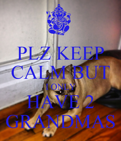 Poster: PLZ KEEP CALM BUT I ONLY HAVE 2 GRANDMAS