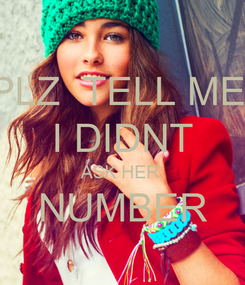 Poster: PLZ  TELL ME  I DIDNT ASK HER  NUMBER