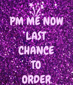 Poster: PM ME NOW LAST CHANCE TO ORDER