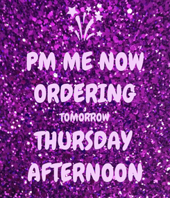 Poster: PM ME NOW ORDERING TOMORROW THURSDAY AFTERNOON