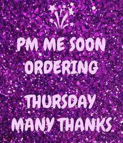 Poster: PM ME SOON ORDERING  THURSDAY MANY THANKS