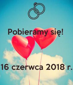 Poster: Pobieramy się!     16 czerwca 2018 r.