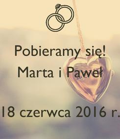 Poster: Pobieramy się! Marta i Paweł   18 czerwca 2016 r.