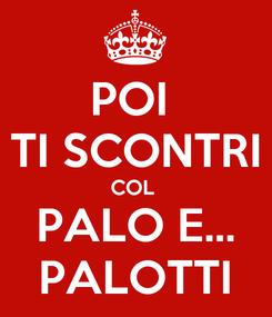 Poster: POI  TI SCONTRI COL  PALO E... PALOTTI
