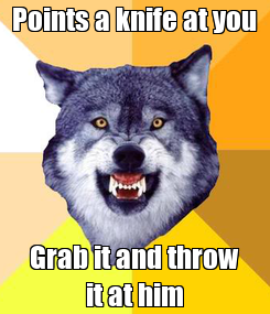 Poster: Points a knife at you Grab it and throw it at him