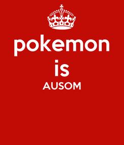 Poster: pokemon is AUSOM