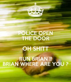 Poster: POLICE OPEN THE DOOR OH SHITT RUN BRIAN !! BRIAN WHERE ARE YOU ?
