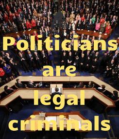 Poster: Politicians are  legal criminals