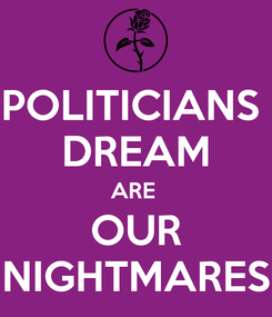 Poster: POLITICIANS  DREAM ARE  OUR NIGHTMARES