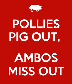 Poster: POLLIES PIG OUT,   AMBOS MISS OUT