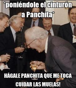 Poster: *poniéndole el cinturón a Panchita* HÁGALE PANCHITA QUE ME TOCA CUIDAR LAS MUELAS!