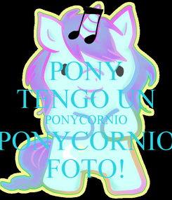 Poster: PONY TENGO UN PONYCORNIO PONYCORNIO FOTO!