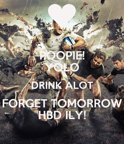 Poster: POOPIE! YOLO DRINK ALOT FORGET TOMORROW HBD ILY!
