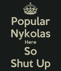 Poster: Popular Nykolas Here So Shut Up