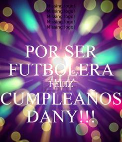 Poster: POR SER FUTBOLERA FELIZ CUMPLEAÑOS DANY!!!