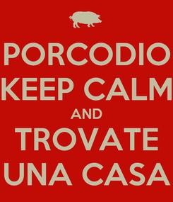 Poster: PORCODIO KEEP CALM AND TROVATE UNA CASA