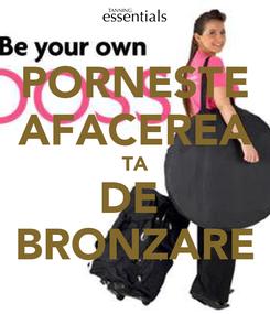 Poster: PORNESTE AFACEREA TA DE  BRONZARE