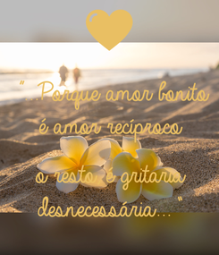 "Poster: ""...Porque amor bonito é amor recíproco   o resto, é gritaria desnecessária..."""