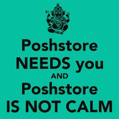 Poster: Poshstore NEEDS you AND Poshstore IS NOT CALM