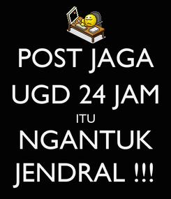 Poster: POST JAGA UGD 24 JAM ITU NGANTUK JENDRAL !!!