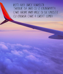 Poster: POTI AVEA ORICE DORESTI! TREBUIE SA VREI CU O EXUBERANTA  CARE ERUPE PRIN PIELE SI SE UNESTE  CU ENERGIA CARE A CREAT LUMEA
