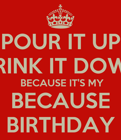 Poster: POUR IT UP DRINK IT DOWN  BECAUSE IT'S MY BECAUSE BIRTHDAY