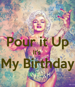 Poster:  Pour it Up It's  My Birthday