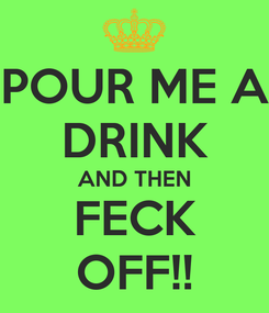 Poster: POUR ME A DRINK AND THEN FECK OFF!!