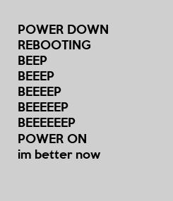 Poster: POWER DOWN REBOOTING BEEP BEEEP BEEEEP BEEEEEP BEEEEEEP POWER ON im better now