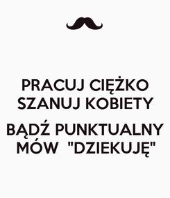 """Poster: PRACUJ CIĘŻKO SZANUJ KOBIETY  BĄDŹ PUNKTUALNY MÓW  """"DZIEKUJĘ"""""""