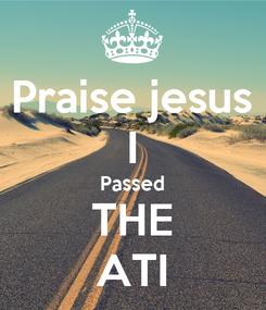 Poster: Praise jesus I Passed THE ATI