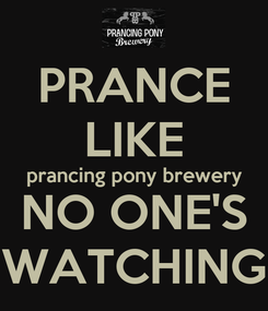 Poster: PRANCE LIKE prancing pony brewery NO ONE'S WATCHING