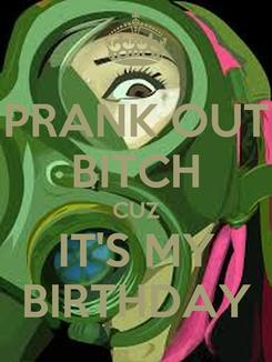 Poster: PRANK OUT BITCH CUZ IT'S MY BIRTHDAY