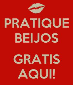 Poster: PRATIQUE BEIJOS  GRATIS AQUI!