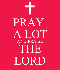 Poster: PRAY  A LOT AND PRAISE THE LORD