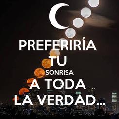 Poster: PREFERIRÍA  TU  SONRISA A TODA  LA VERDAD...