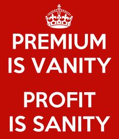 Poster: PREMIUM IS VANITY  PROFIT IS SANITY