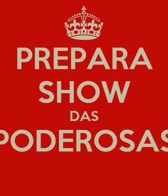 Poster: PREPARA SHOW DAS PODEROSAS