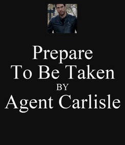Poster: Prepare To Be Taken BY Agent Carlisle
