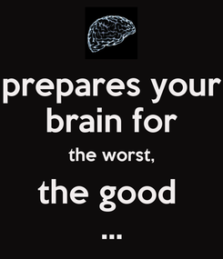Poster: prepares your brain for the worst, the good  ...