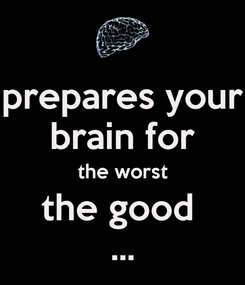 Poster: prepares your brain for the worst the good  ...