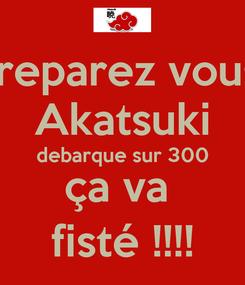 Poster: preparez vous  Akatsuki debarque sur 300 ça va  fisté !!!!