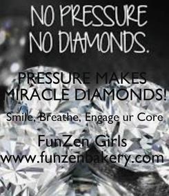 Poster: PRESSURE MAKES  MIRACLE DIAMONDS! Smile, Breathe, Engage ur Core FunZen Girls  www.funzenbakery.com