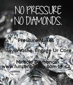 Poster:  Pressure Makes  (Smile, Breathe, Engage Ur Core ;) Miracle Diamonds www.funzenbakery.com 14 <3