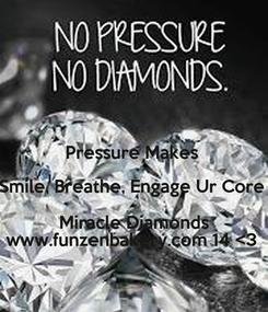 Poster:  Pressure Makes  Smile, Breathe, Engage Ur Core  Miracle Diamonds www.funzenbakery.com 14 <3