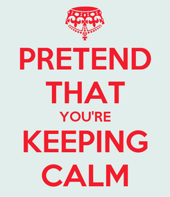 Poster: PRETEND THAT YOU'RE KEEPING CALM