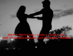 Poster:    PRETTY, PRETTY GIRL~ LOVELY, LOVELY GIRL SPIN  MY WORLD AROUND, GOT MY WORLD TURNING